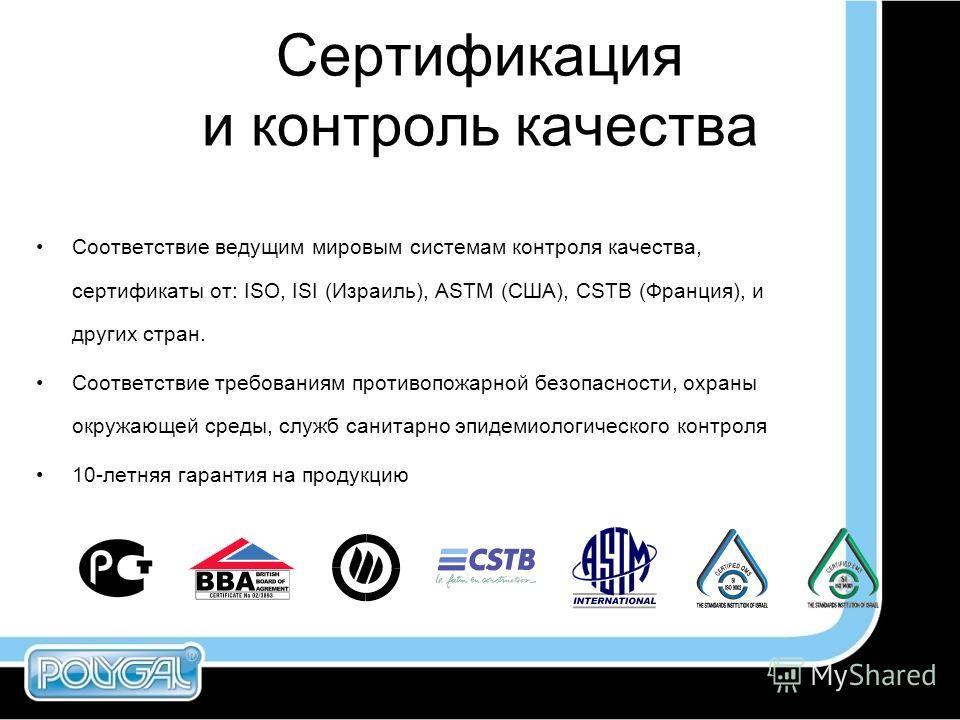 Сертификация и контроль качества Соответствие ведущим мировым системам контроля качества, сертификаты от: ISO, ISI (Израиль), ASTM (США), CSTB (Франция), и других стран. Соответствие требованиям противопожарной безопасности, охраны окружающей среды,