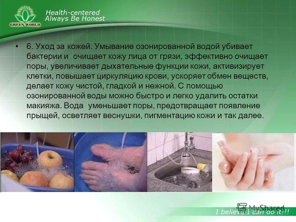 6. Уход за кожей. Умывание озонированной водой убивает бактерии и очищает кожу лица от грязи, эффективно очищает поры, увеличивает дыхательные функции кожи, активизирует клетки, повышает циркуляцию крови, ускоряет обмен веществ, делает кожу чистой, г