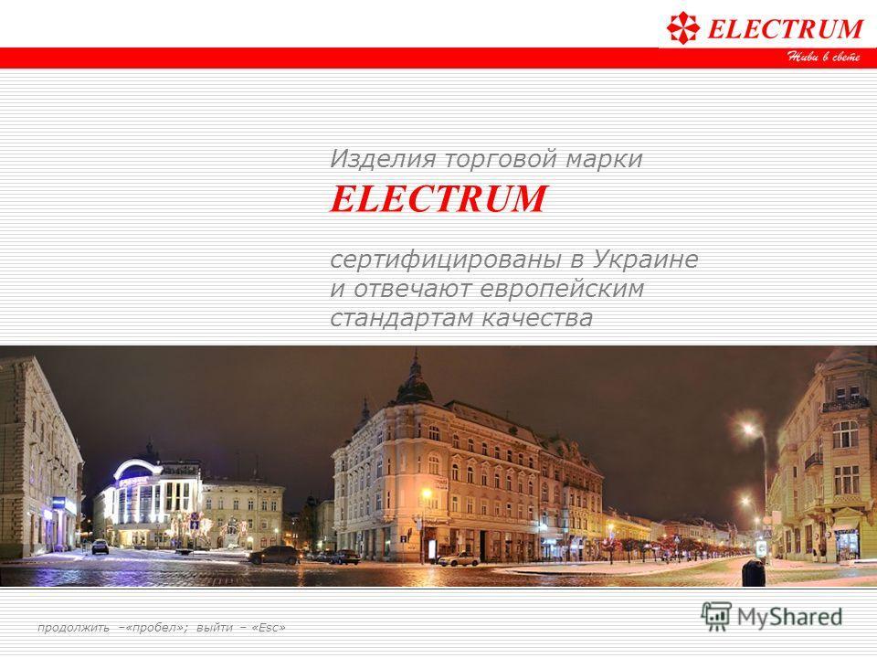Изделия торговой марки ELECTRUM сертифицированы в Украине и отвечают европейским стандартам качества продолжить –«пробел»; выйти – «Esc»