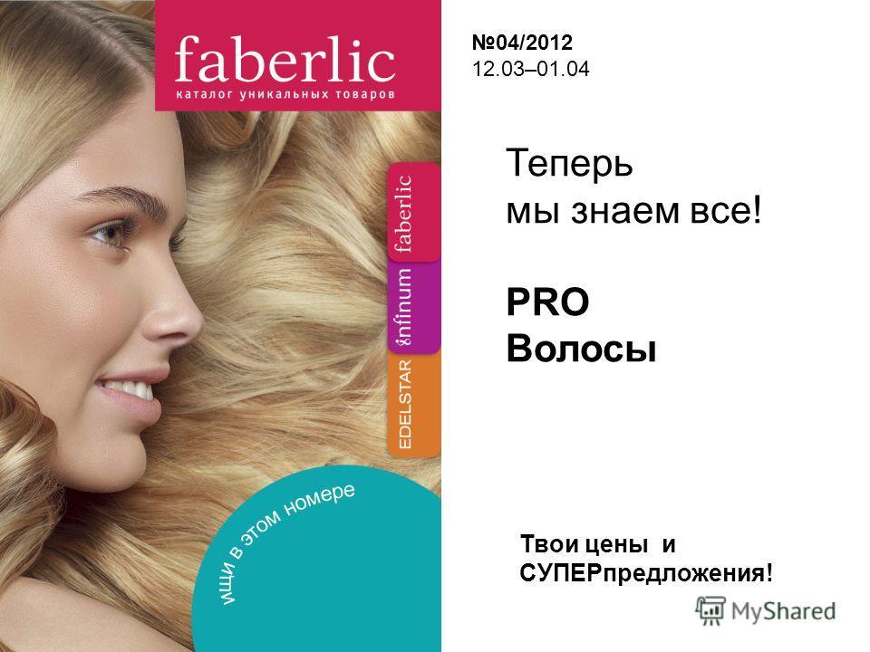 Теперь мы знаем все! PRO Волосы 04/2012 12.03–01.04 Твои цены и СУПЕРпредложения!