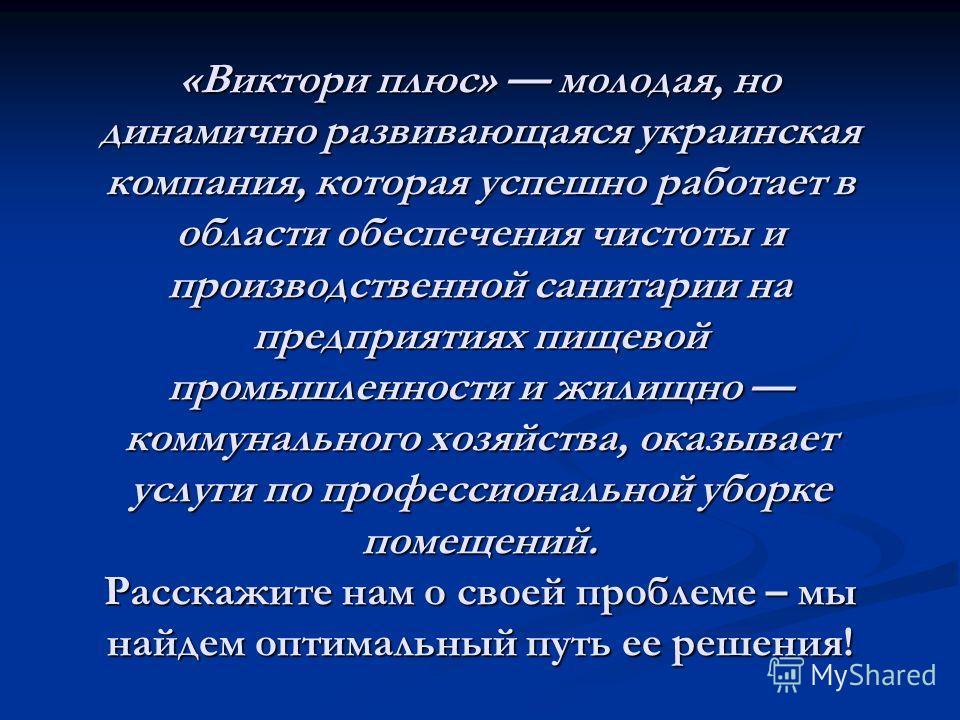 «Виктори плюс» молодая, но динамично развивающаяся украинская компания, которая успешно работает в области обеспечения чистоты и производственной санитарии на предприятиях пищевой промышленности и жилищно коммунального хозяйства, оказывает услуги по