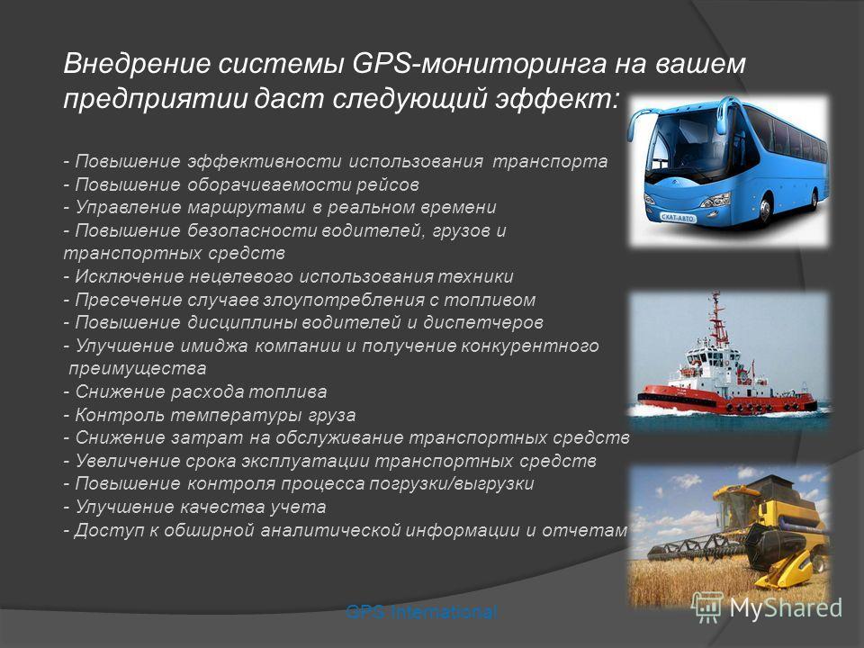 Внедрение системы GPS-мониторинга на вашем предприятии даст следующий эффект: - Повышение эффективности использования транспорта - Повышение оборачиваемости рейсов - Управление маршрутами в реальном времени - Повышение безопасности водителей, грузов