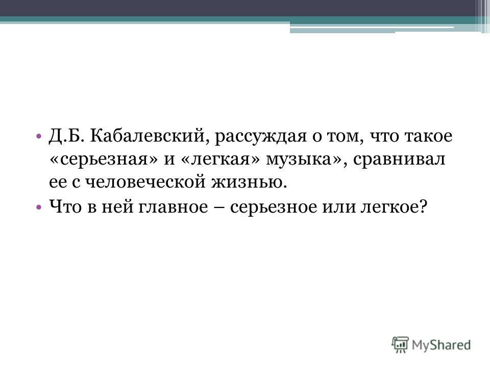Д.Б. Кабалевский, рассуждая о том, что такое «серьезная» и «легкая» музыка», сравнивал ее с человеческой жизнью. Что в ней главное – серьезное или легкое?