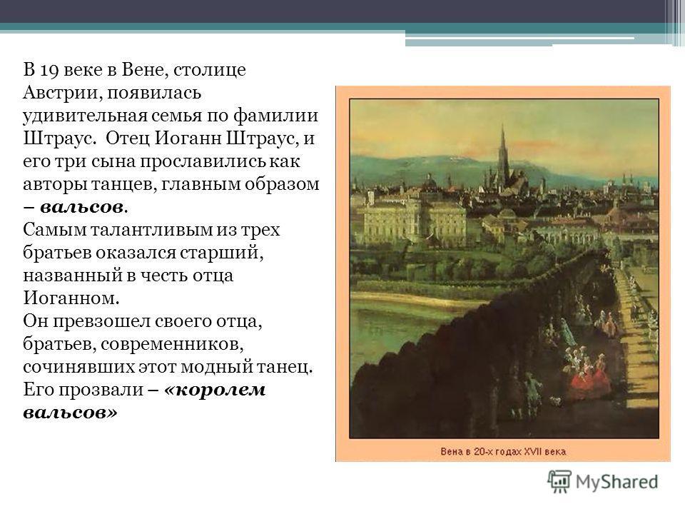 В 19 веке в Вене, столице Австрии, появилась удивительная семья по фамилии Штраус. Отец Иоганн Штраус, и его три сына прославились как авторы танцев, главным образом – вальсов. Самым талантливым из трех братьев оказался старший, названный в честь отц