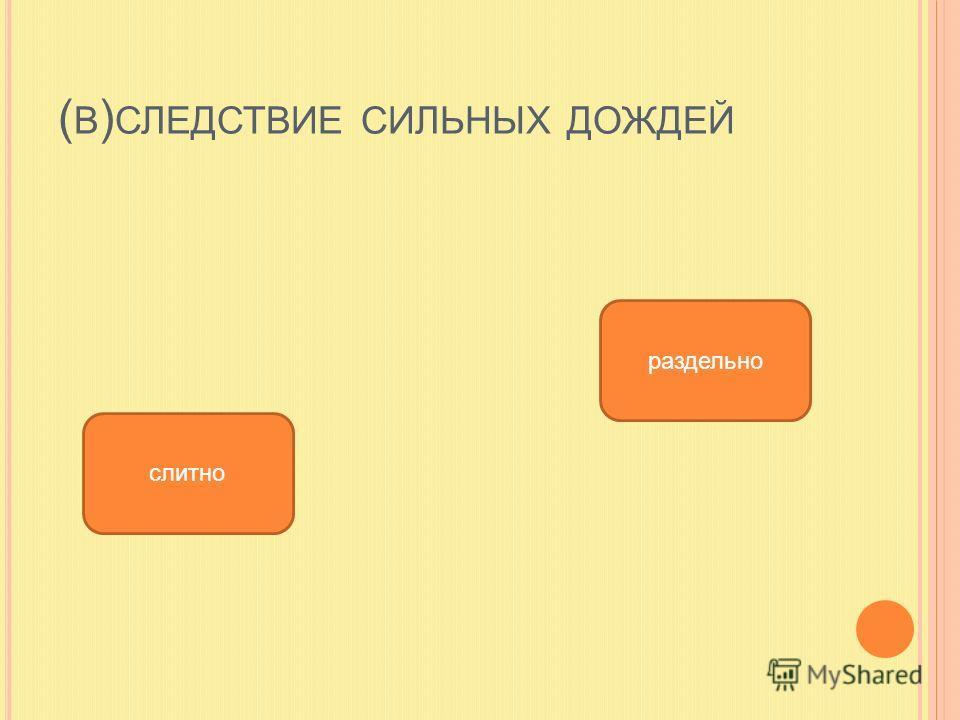 ( В ) СЛЕДСТВИЕ СИЛЬНЫХ ДОЖДЕЙ слитно раздельно