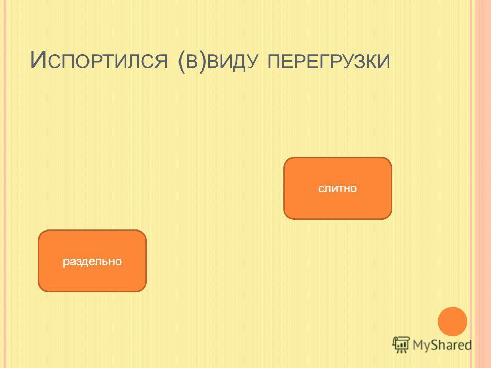 И СПОРТИЛСЯ ( В ) ВИДУ ПЕРЕГРУЗКИ слитно раздельно