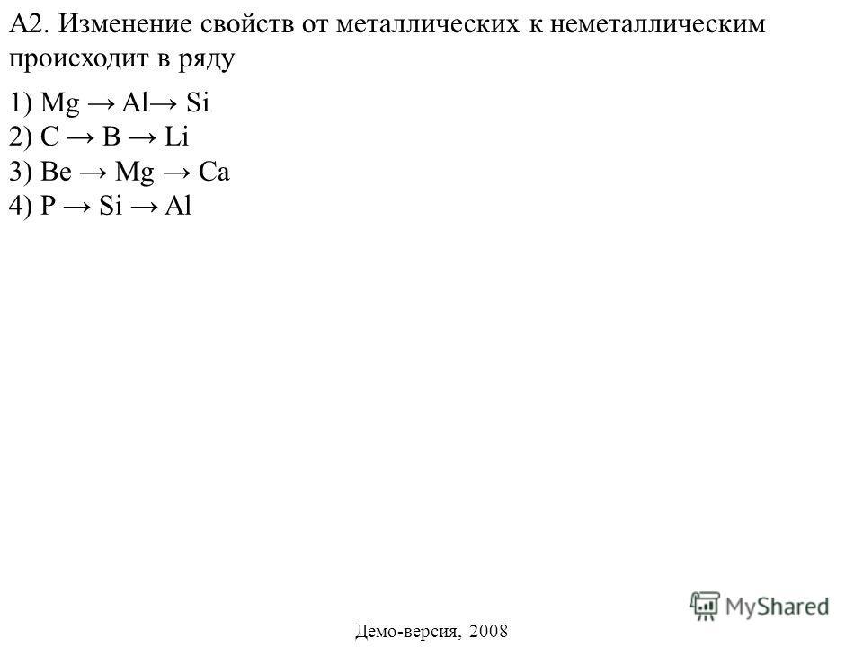 2) C B Li 3) Bе Mg Ca 4) Р Si Al А2. Изменение свойств от металлических к неметаллическим происходит в ряду 1) Mg Al Si Демо-версия, 2008