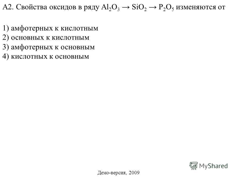 2) основных к кислотным 3) амфотерных к основным 4) кислотных к основным А2. Свойства оксидов в ряду Al 2 O 3 SiO 2 P 2 O 5 изменяются от 1) амфотерных к кислотным Демо-версия, 2009