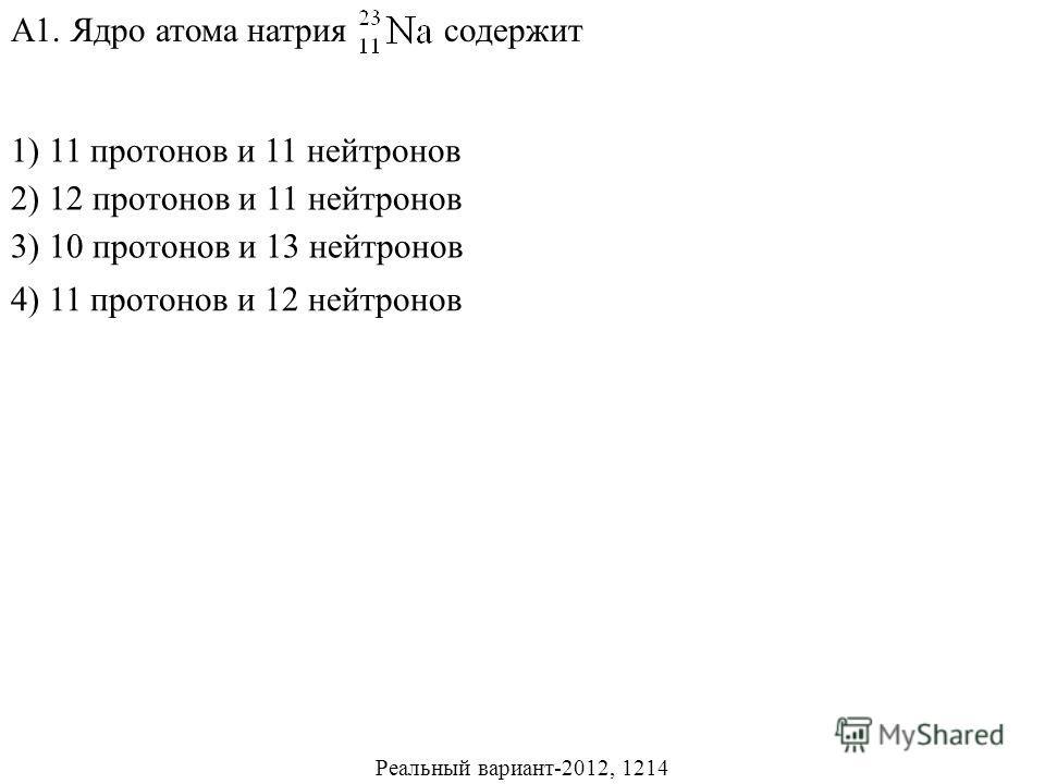 1) 11 протонов и 11 нейтронов 2) 12 протонов и 11 нейтронов 3) 10 протонов и 13 нейтронов А1. Ядро атома натрия содержит 4) 11 протонов и 12 нейтронов Реальный вариант-2012, 1214
