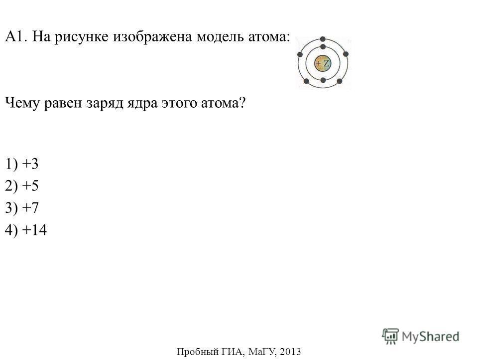 1) +3 2) +5 4) +14 А1. На рисунке изображена модель атома: Чему равен заряд ядра этого атома? 3) +7 Пробный ГИА, МаГУ, 2013