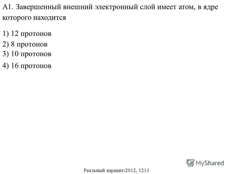 1) 12 протонов 2) 8 протонов 4) 16 протонов А1. Завершенный внешний электронный слой имеет атом, в ядре которого находится 3) 10 протонов Реальный вариант-2012, 1213