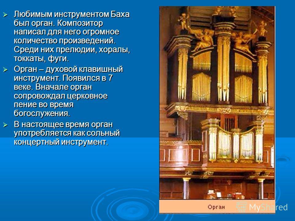 Любимым инструментом Баха был орган. Композитор написал для него огромное количество произведений. Среди них прелюдии, хоралы, токкаты, фуги. Любимым инструментом Баха был орган. Композитор написал для него огромное количество произведений. Среди них