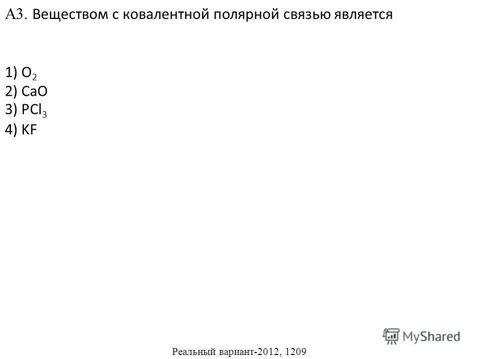 1) O 2 2) CaO 4) KF А3. Веществом с ковалентной полярной связью является 3) PCl 3 Реальный вариант-2012, 1209