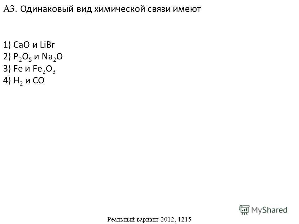 2) P 2 O 5 и Na 2 O 3) Fe и Fe 2 O 3 4) H 2 и CO А3. Одинаковый вид химической связи имеют 1) CaO и LiBr Реальный вариант-2012, 1215