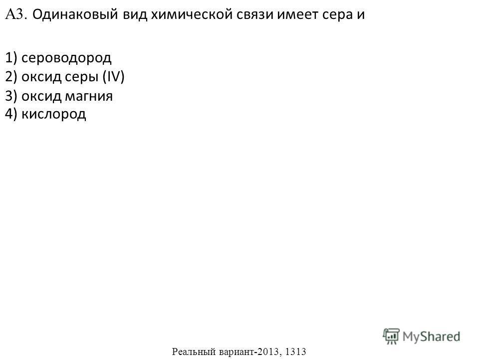 1) сероводород 2) оксид серы (IV) 3) оксид магния А3. Одинаковый вид химической связи имеет сера и 4) кислород Реальный вариант-2013, 1313