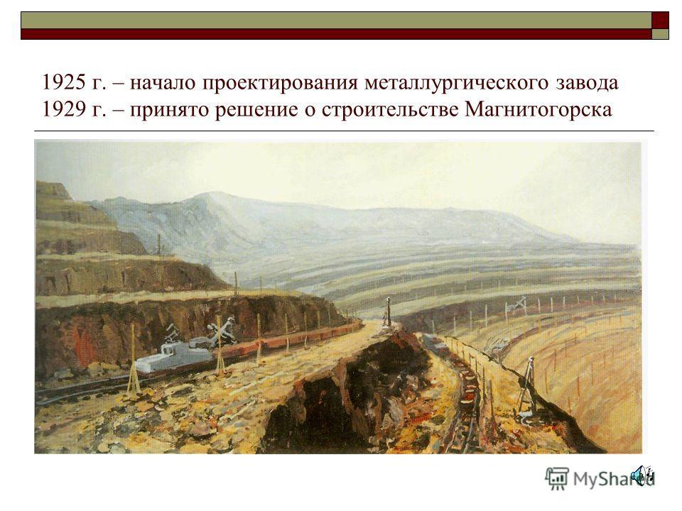 1925 г. – начало проектирования металлургического завода 1929 г. – принято решение о строительстве Магнитогорска