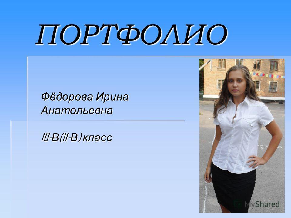 ПОРТФОЛИО Фёдорова Ирина Анатольевна 10- В (11- В ) класс