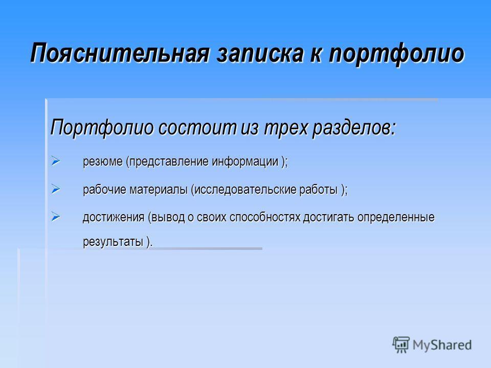 Пояснительная записка к портфолио Портфолио состоит из трех разделов: резюме (представление информации ); резюме (представление информации ); рабочие материалы (исследовательские работы ); рабочие материалы (исследовательские работы ); достижения (вы