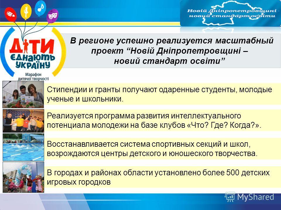 В регионе успешно реализуется масштабный проект Новій Дніпропетровщині – новий стандарт освіти Стипендии и гранты получают одаренные студенты, молодые ученые и школьники. Реализуется программа развития интеллектуального потенциала молодежи на базе кл