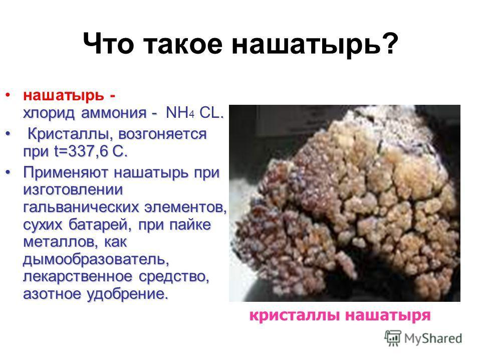 Что такое нашатырь? хлорид аммония -.нашатырь - хлорид аммония - NH 4 CL. Кристаллы, возгоняется при t=337,6 С. Кристаллы, возгоняется при t=337,6 С. Применяют нашатырь при изготовлении гальванических элементов, сухих батарей, при пайке металлов, как