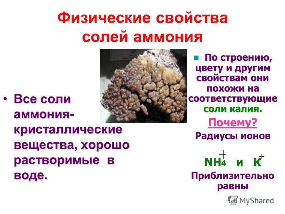 Физические свойства солей аммония Все соли аммония- кристаллические вещества, хорошо растворимые в воде.Все соли аммония- кристаллические вещества, хорошо растворимые в воде. По строению, цвету и другим свойствам они похожи на соответствующие соли ка