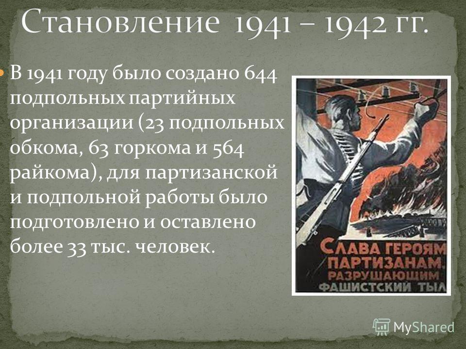 В 1941 году было создано 644 подпольных партийных организации (23 подпольных обкома, 63 горкома и 564 райкома), для партизанской и подпольной работы было подготовлено и оставлено более 33 тыс. человек.