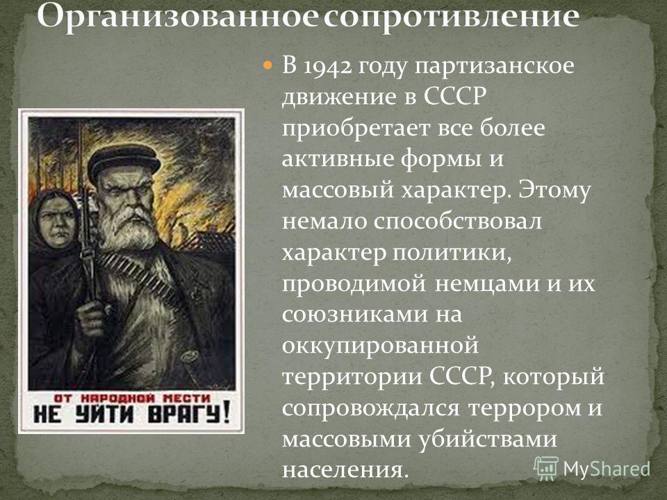 В 1942 году партизанское движение в СССР приобретает все более активные формы и массовый характер. Этому немало способствовал характер политики, проводимой немцами и их союзниками на оккупированной территории СССР, который сопровождался террором и ма
