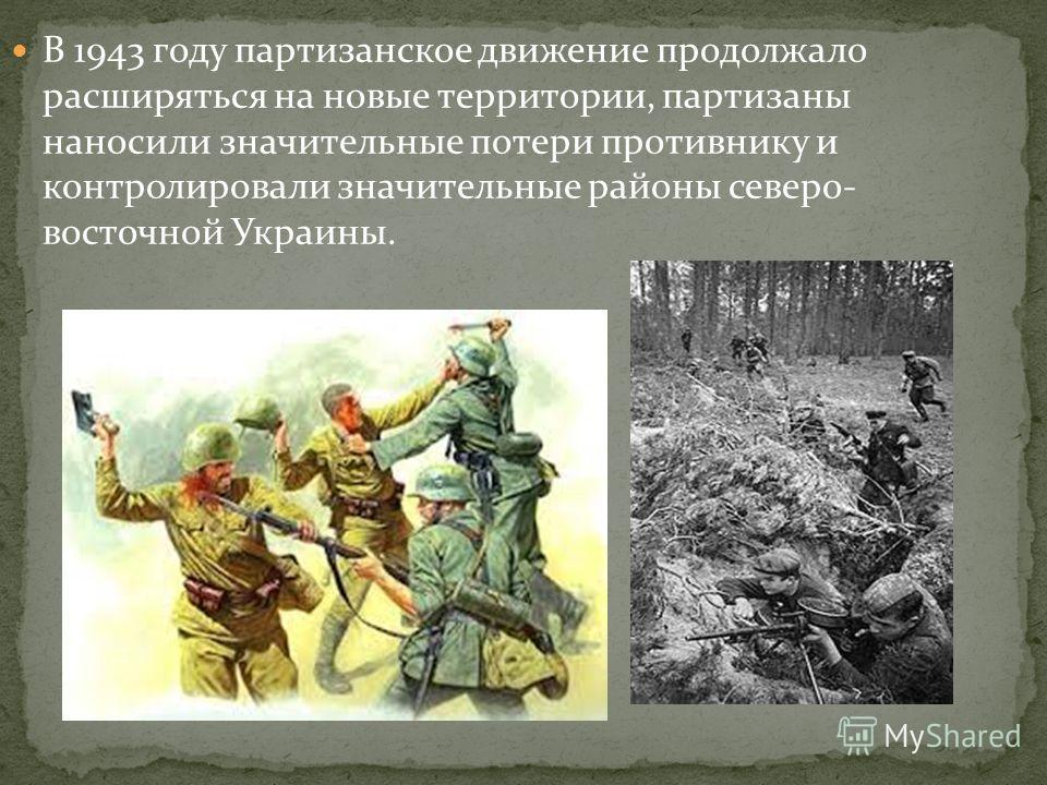 В 1943 году партизанское движение продолжало расширяться на новые территории, партизаны наносили значительные потери противнику и контролировали значительные районы северо- восточной Украины.