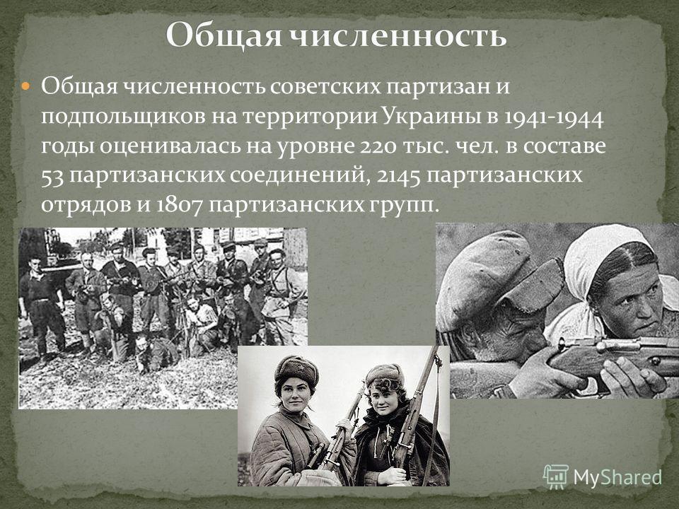 Общая численность советских партизан и подпольщиков на территории Украины в 1941-1944 годы оценивалась на уровне 220 тыс. чел. в составе 53 партизанских соединений, 2145 партизанских отрядов и 1807 партизанских групп.