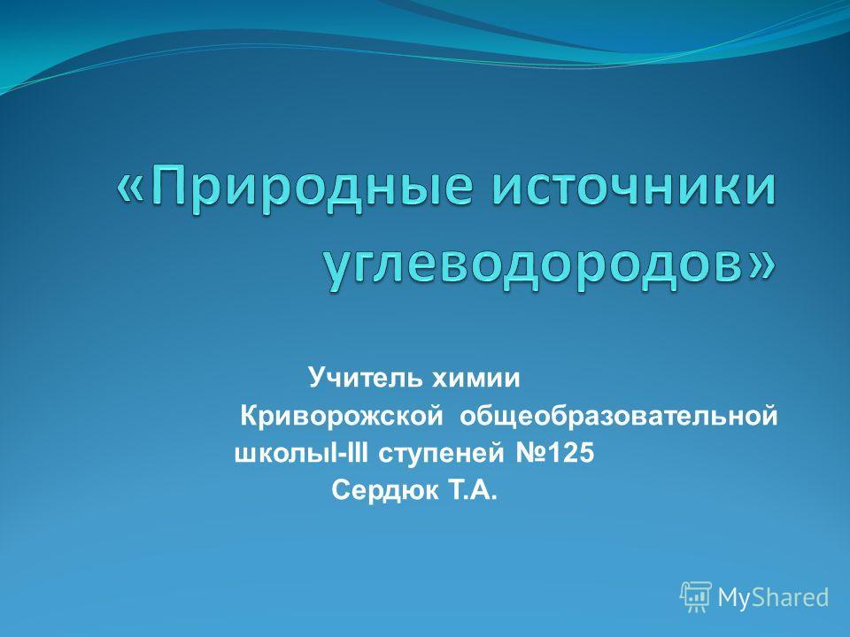 Учитель химии Криворожской общеобразовательной школыІ-ІІІ ступеней 125 Сердюк Т.А.