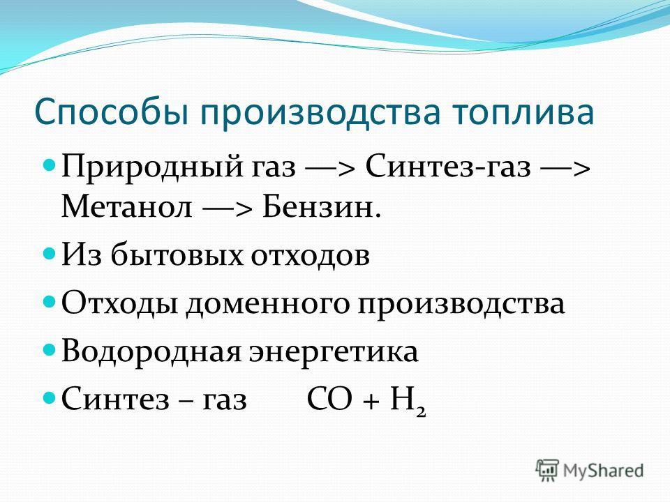 Способы производства топлива Природный газ > Синтез-газ > Метанол > Бензин. Из бытовых отходов Отходы доменного производства Водородная энергетика Синтез – газ CO + Н 2