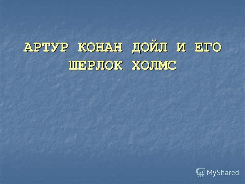 АРТУР КОНАН ДОЙЛ И ЕГО ШЕРЛОК ХОЛМС