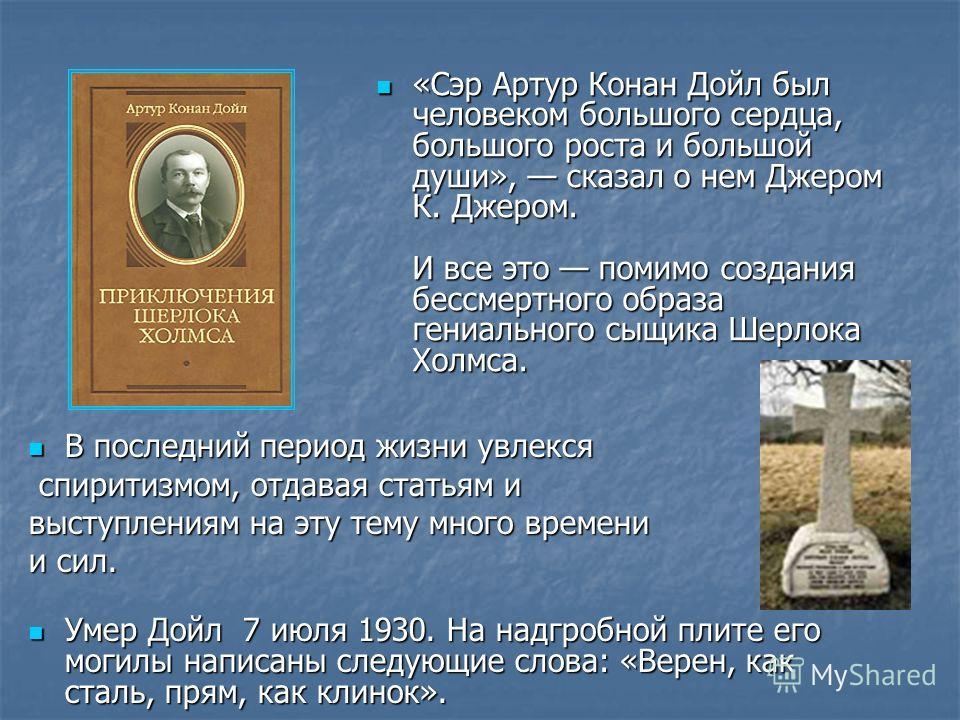 «Сэр Артур Конан Дойл был человеком большого сердца, большого роста и большой души», сказал о нем Джером К. Джером. И все это помимо создания бессмертного образа гениального сыщика Шерлока Холмса. «Сэр Артур Конан Дойл был человеком большого сердца,