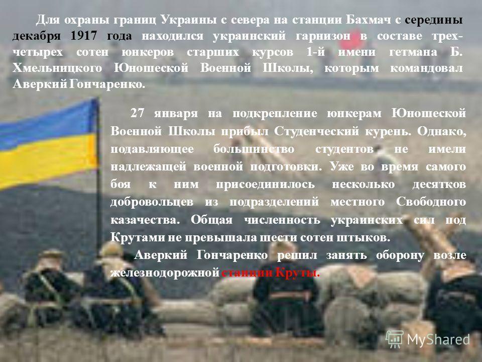 Для охраны границ Украины с севера на станции Бахмач с середины декабря 1917 года находился украинский гарнизон в составе трех- четырех сотен юнкеров старших курсов 1-й имени гетмана Б. Хмельницкого Юношеской Военной Школы, которым командовал Аверкий