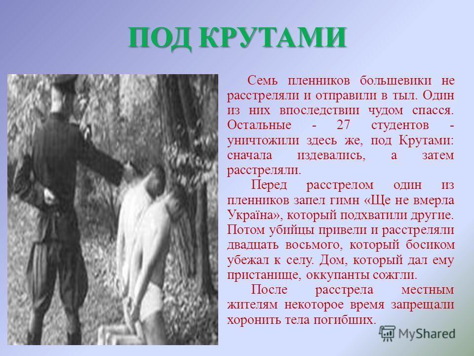 Семь пленников большевики не расстреляли и отправили в тыл. Один из них впоследствии чудом спасся. Остальные - 27 студентов - уничтожили здесь же, под Крутами: сначала издевались, а затем расстреляли. Перед расстрелом один из пленников запел гимн «Ще