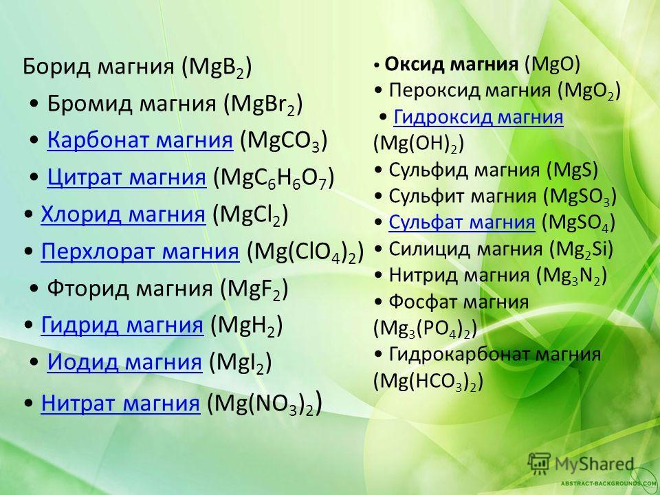 Борид магния (MgB 2 ) Бромид магния (MgBr 2 ) Карбонат магния (MgCO 3 )Карбонат магния Цитрат магния (MgC 6 H 6 O 7 )Цитрат магния Хлорид магния (MgCl 2 )Хлорид магния Перхлорат магния (Mg(ClO 4 ) 2 )Перхлорат магния Фторид магния (MgF 2 ) Гидрид маг