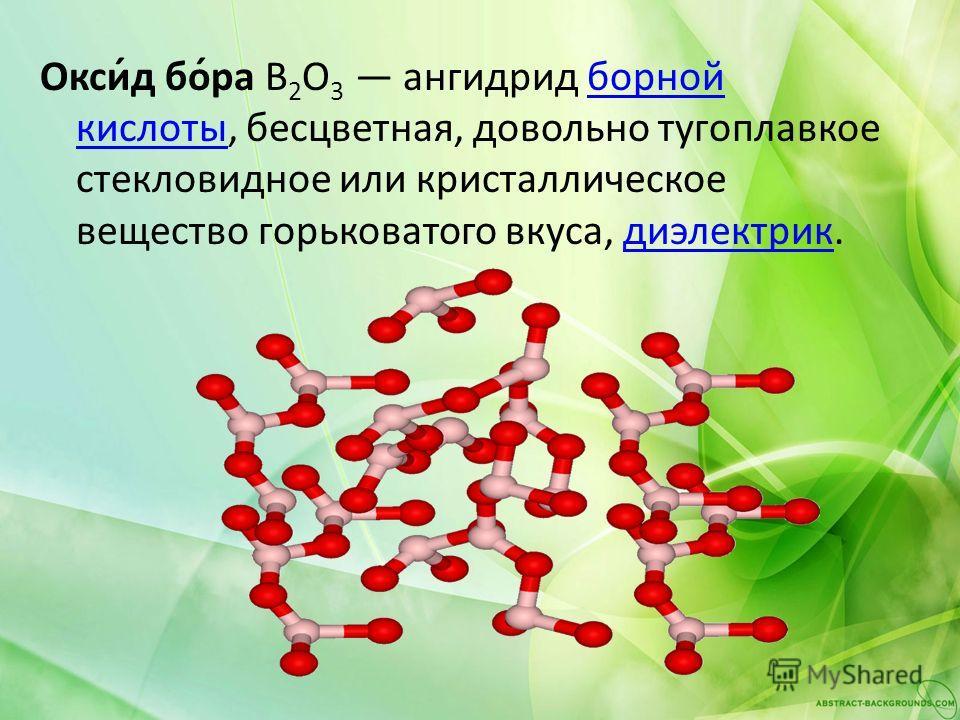Окси́д бо́ра B 2 O 3 ангидрид борной кислоты, бесцветная, довольно тугоплавкое стекловидное или кристаллическое вещество горьковатого вкуса, диэлектрик.борной кислотыдиэлектрик