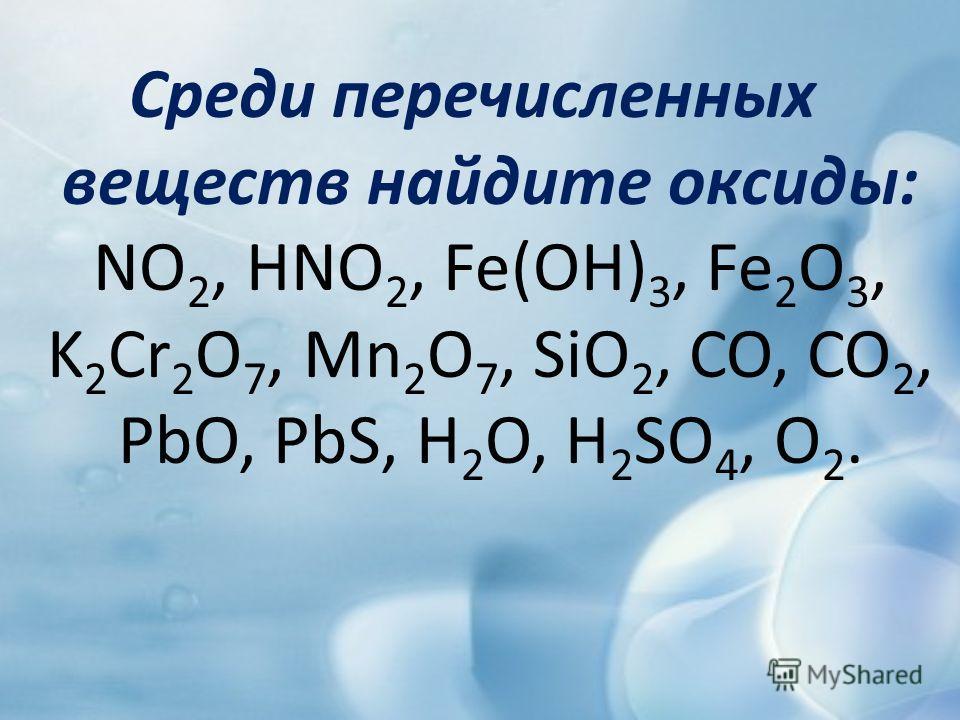 Среди перечисленных веществ найдите оксиды: NO 2, HNO 2, Fe(OH) 3, Fe 2 O 3, K 2 Cr 2 O 7, Mn 2 O 7, SiO 2, CO, CO 2, PbO, PbS, H 2 O, H 2 SO 4, O 2.