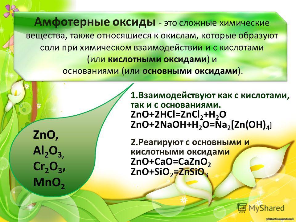 Амфотерные оксиды - это сложные химические вещества, также относящиеся к окислам, которые образуют соли при химическом взаимодействии и с кислотами (или кислотными оксидами) и основаниями (или основными оксидами). 1.Взаимодействуют как с кислотами, т