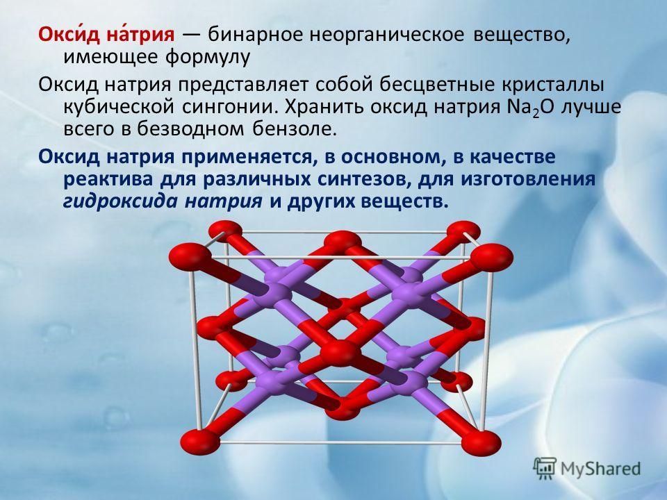 Окси́д на́трия бинарное неорганическое вещество, имеющее формулу Оксид натрия представляет собой бесцветные кристаллы кубической сингонии. Хранить оксид натрия Na 2 O лучше всего в безводном бензоле. Оксид натрия применяется, в основном, в качестве р