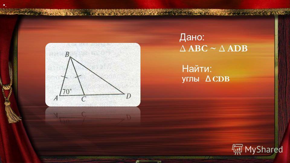 Дано: Δ ABC ~ Δ ADB. Найти: углы Δ CDB