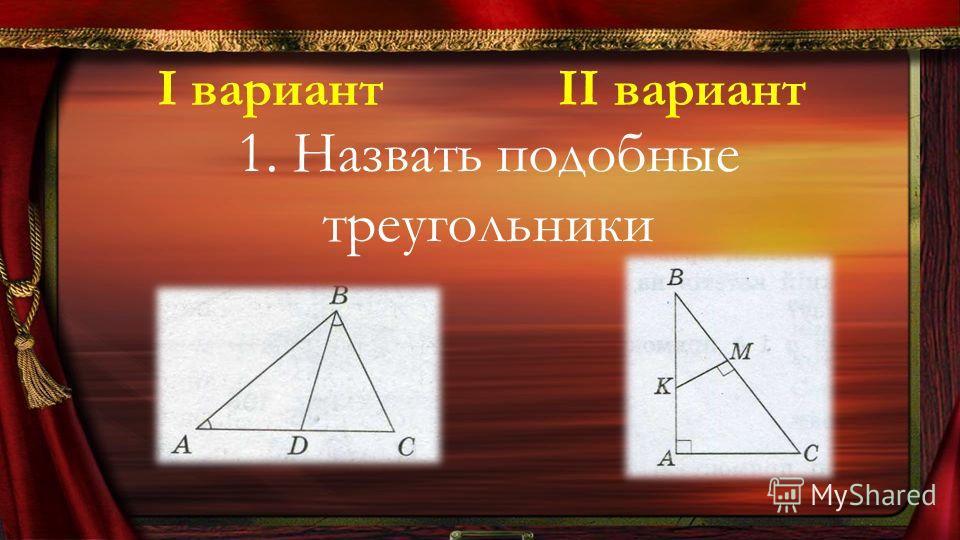 1. Назвать подобные треугольники І вариантІІ вариант