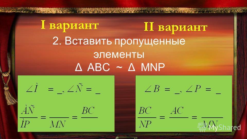 2. Вставить пропущенные элементы Δ ABC ~ Δ MNP І вариант ІІ вариант