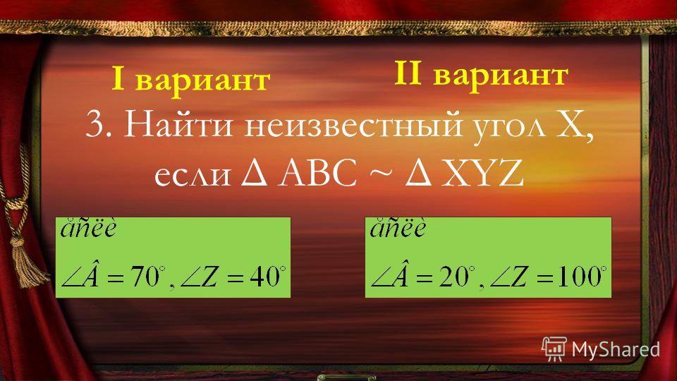 3. Найти неизвестный угол Х, если Δ ABC ~ Δ XYZ І вариант ІІ вариант