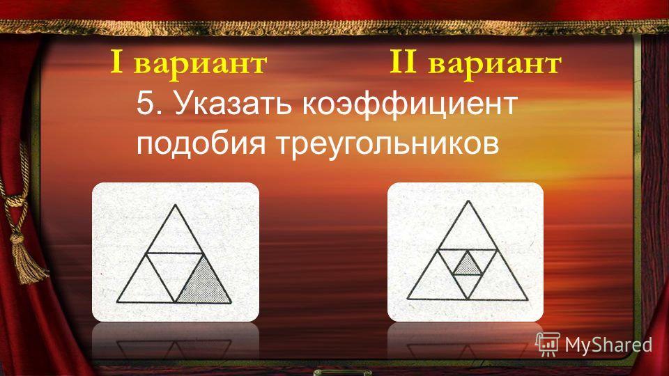 5. Указать коэффициент подобия треугольников І вариантІІ вариант