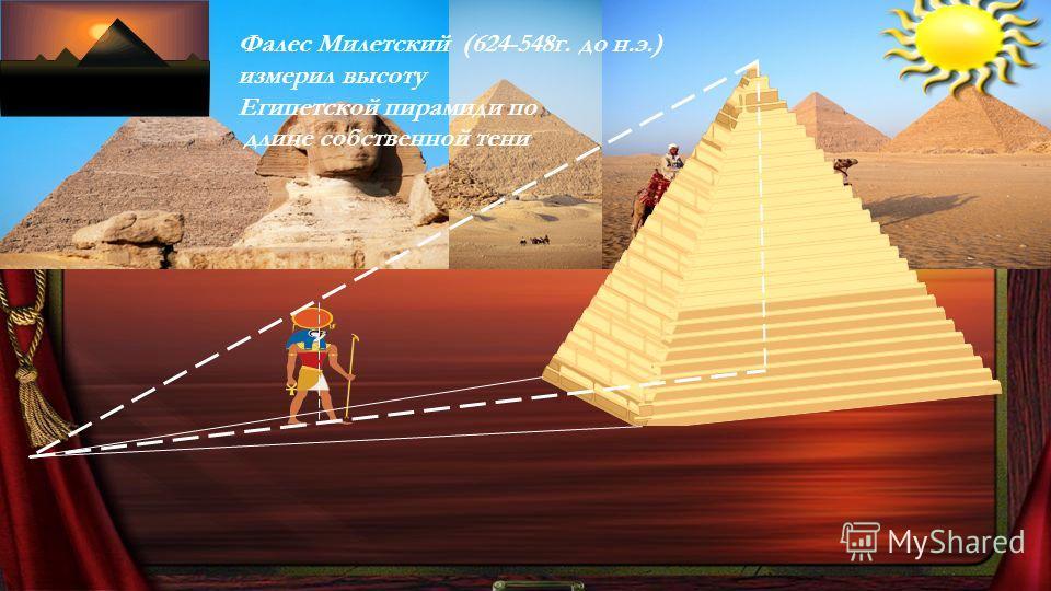 Фалес Милетский (624-548г. до н.э.) измерил высоту Египетской пирамиди по длине собственной тени