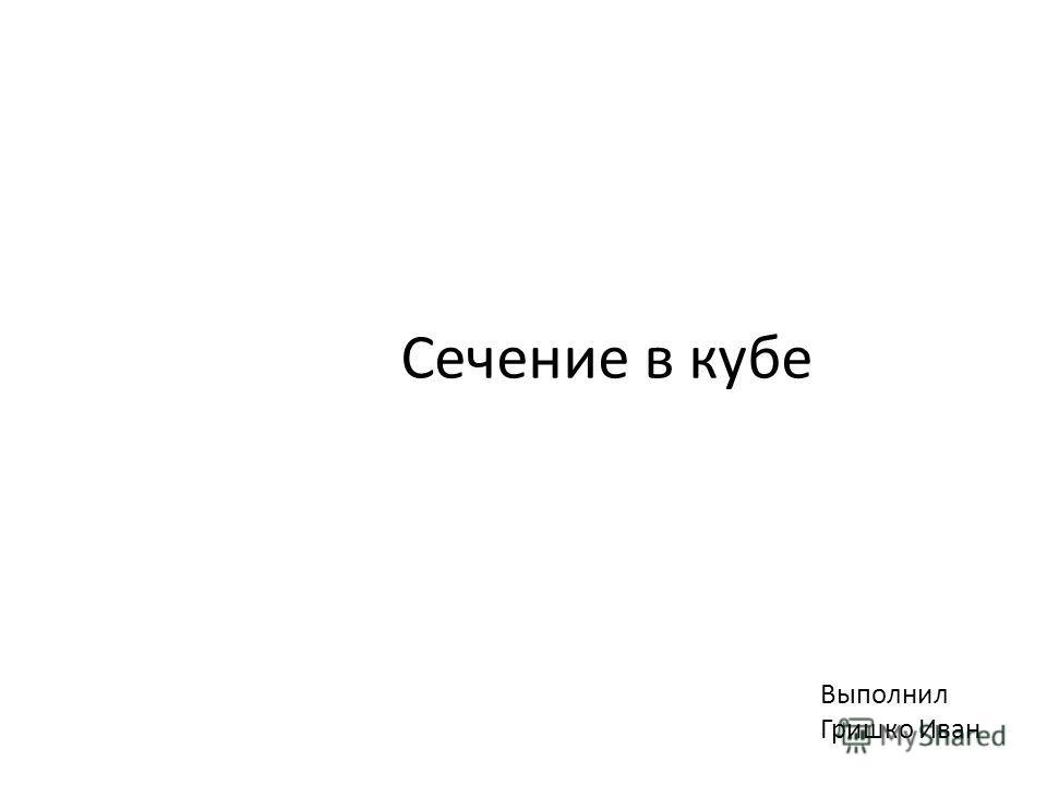 Сечение в кубе Выполнил Гришко Иван