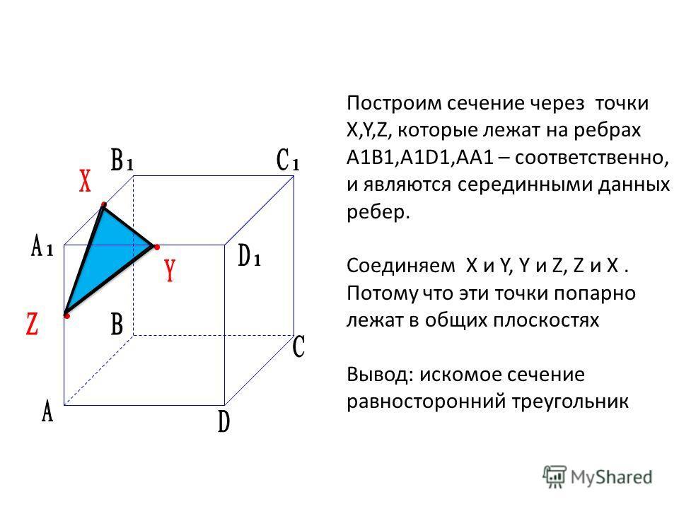 Построим сечение через точки X,Y,Z, которые лежат на ребрах A1B1,А1D1,АА1 – соответственно, и являются серединными данных ребер. Соединяем X и Y, Y и Z, Z и X. Потому что эти точки попарно лежат в общих плоскостях Вывод: искомое сечение равносторонни