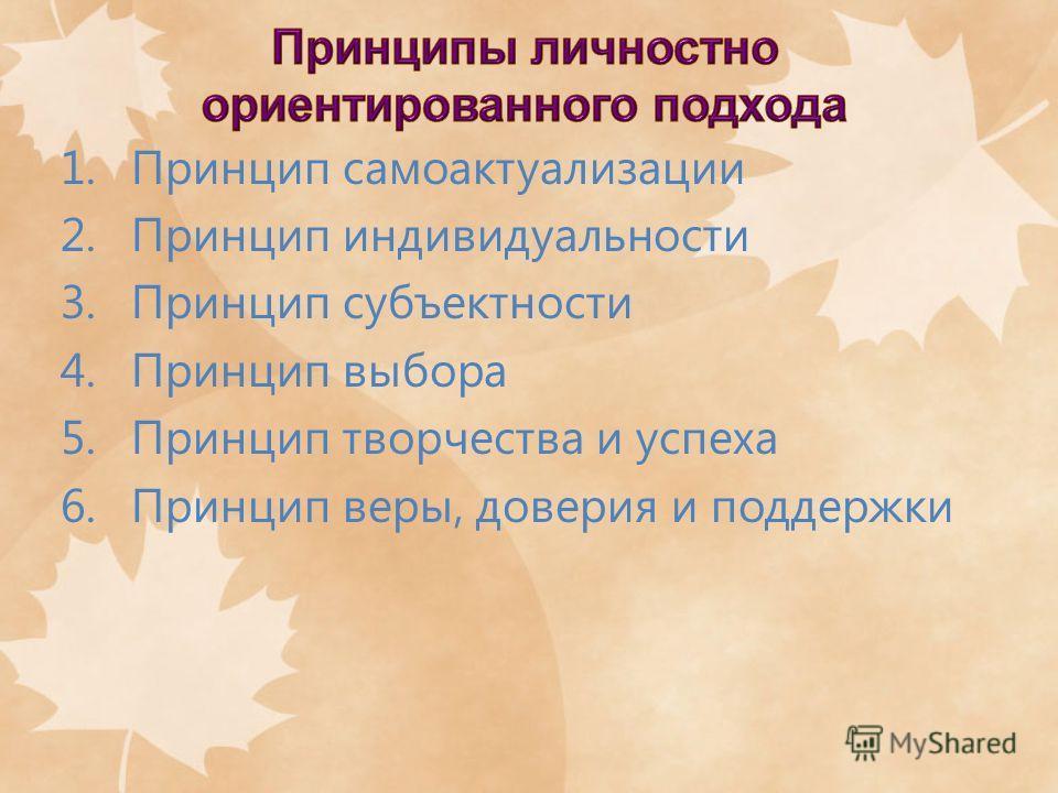1.Принцип самоактуализации 2.Принцип индивидуальности 3.Принцип субъектности 4.Принцип выбора 5.Принцип творчества и успеха 6.Принцип веры, доверия и поддержки