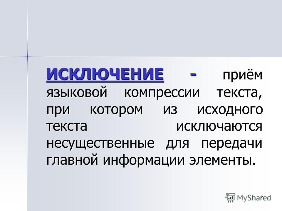 5 ИСКЛЮЧЕНИЕ - приём языковой компрессии текста, при котором из исходного текста исключаются несущественные для передачи главной информации элементы. ИСКЛЮЧЕНИЕ - приём языковой компрессии текста, при котором из исходного текста исключаются несуществ